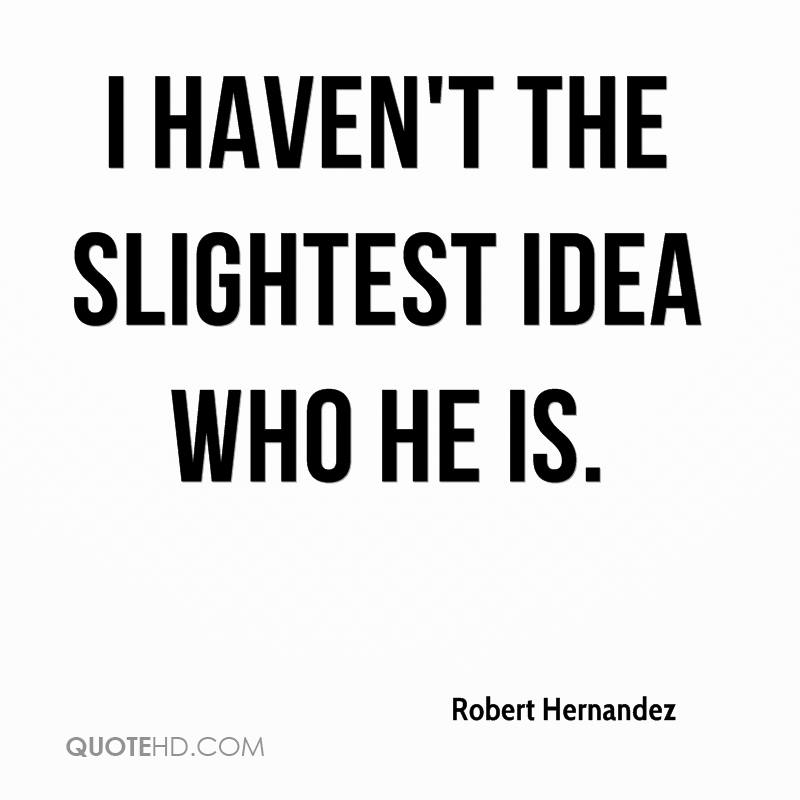 robert-hernandez-quote-i-havent-the-slightest-idea-who-he-is (1)